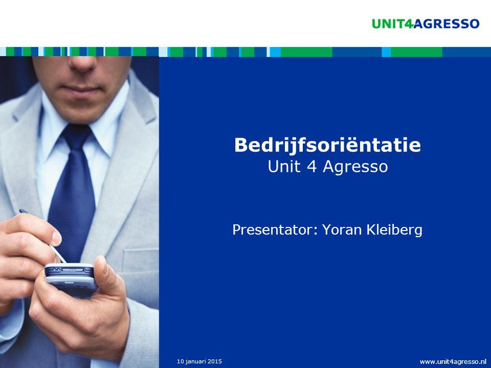 www.unit4agresso.nl 10 januari 2015 Bedrijfsoriëntatie Unit 4 Agresso Presentator: Yoran Kleiberg