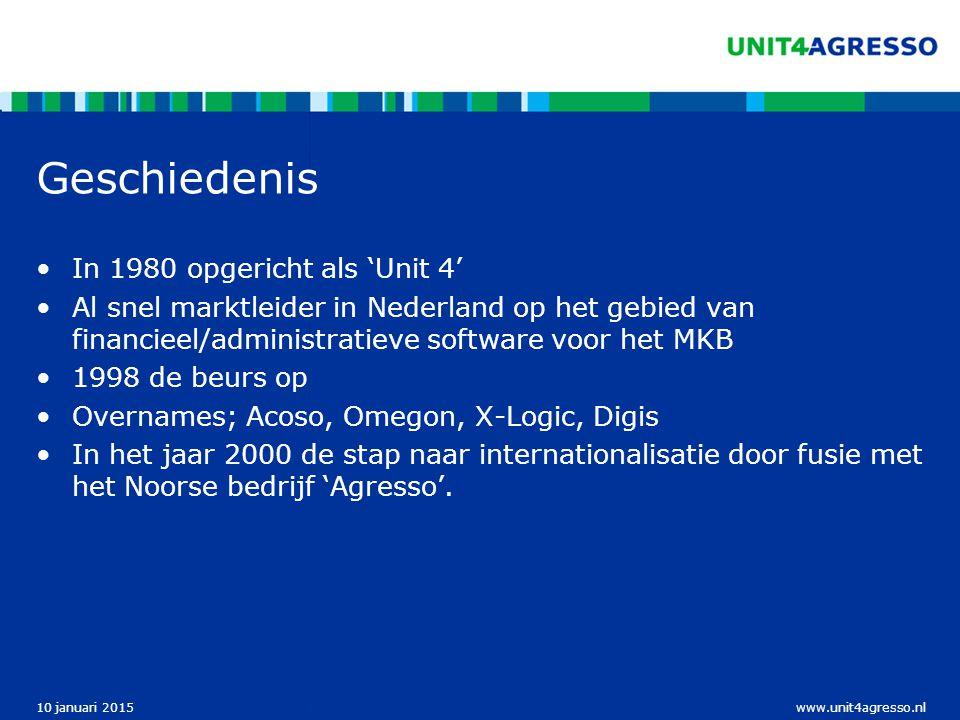 www.unit4agresso.nl10 januari 2015 Geschiedenis In 1980 opgericht als 'Unit 4' Al snel marktleider in Nederland op het gebied van financieel/administratieve software voor het MKB 1998 de beurs op Overnames; Acoso, Omegon, X-Logic, Digis In het jaar 2000 de stap naar internationalisatie door fusie met het Noorse bedrijf 'Agresso'.