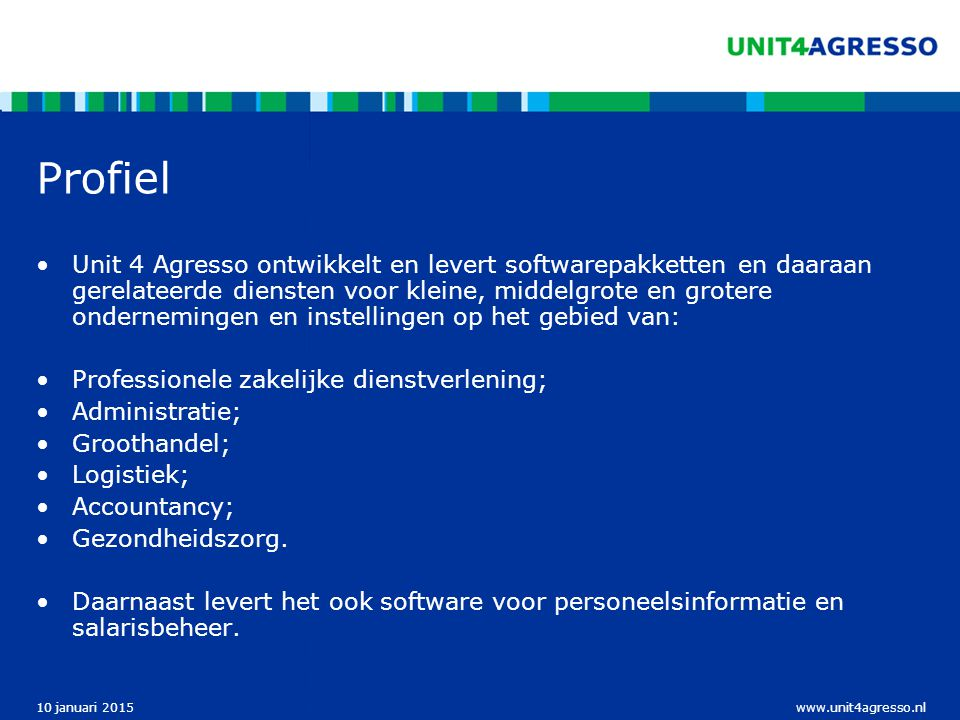 www.unit4agresso.nl10 januari 2015 Profiel Unit 4 Agresso ontwikkelt en levert softwarepakketten en daaraan gerelateerde diensten voor kleine, middelg