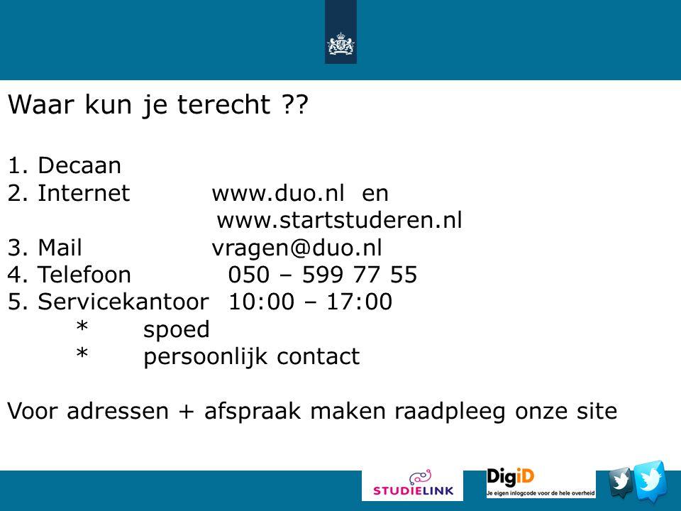 Waar kun je terecht ?? 1. Decaan 2. Internetwww.duo.nl en www.startstuderen.nl 3. Mailvragen@duo.nl 4. Telefoon 050 – 599 77 55 5. Servicekantoor 10:0