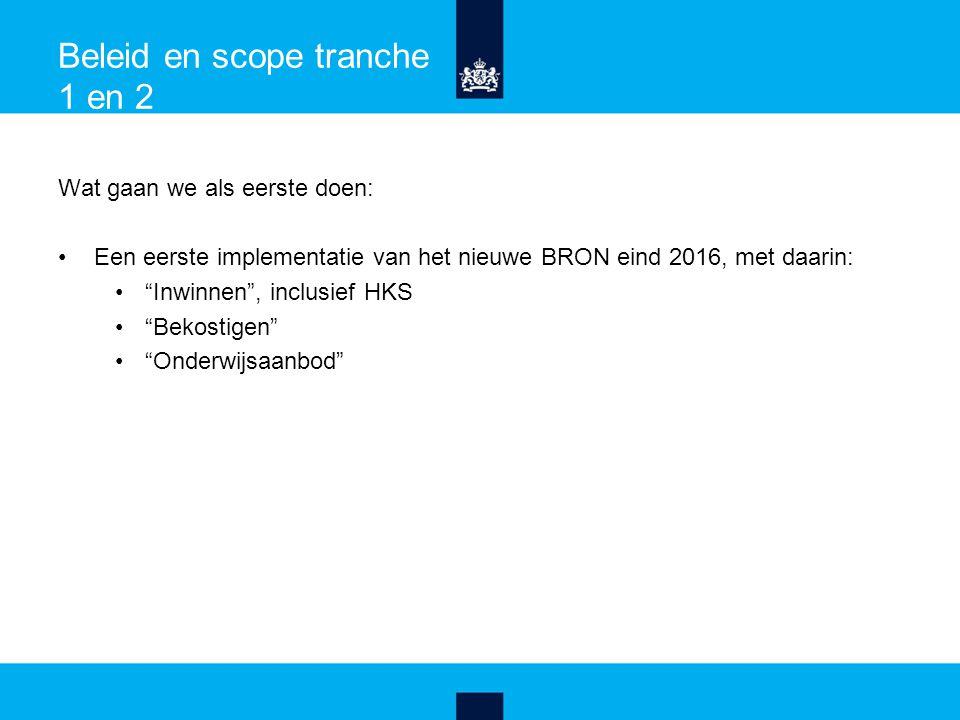Beleid en scope tranche 1 en 2 Wat gaan we als eerste doen: Een eerste implementatie van het nieuwe BRON eind 2016, met daarin: Inwinnen , inclusief HKS Bekostigen Onderwijsaanbod