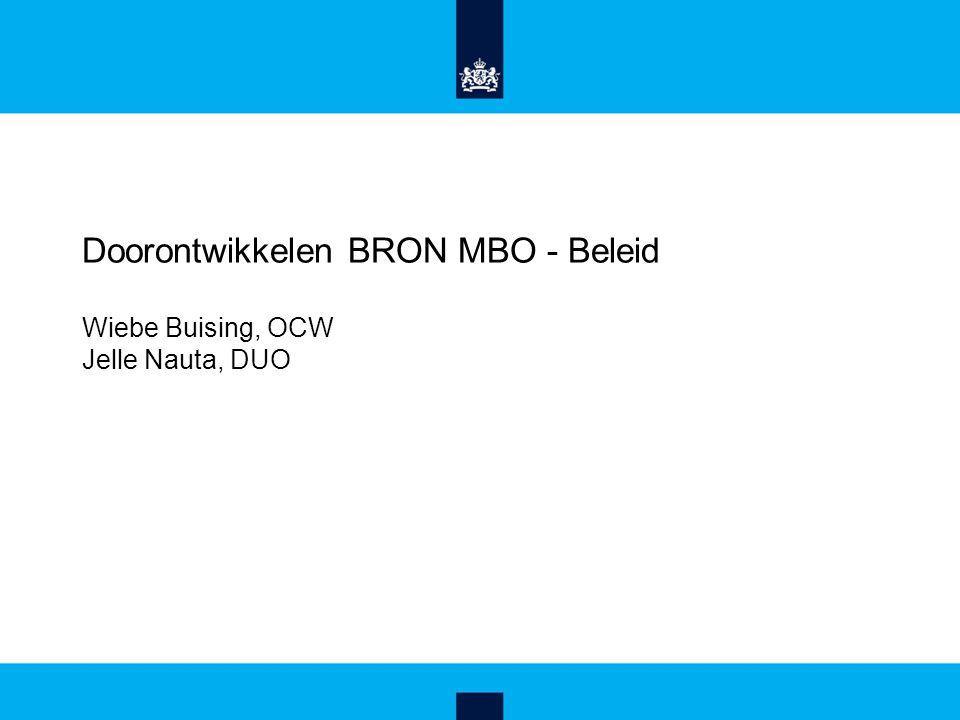 Doorontwikkelen BRON MBO - Beleid Wiebe Buising, OCW Jelle Nauta, DUO Wiebe Buising (OCW) Jelle Nauta (DUO)