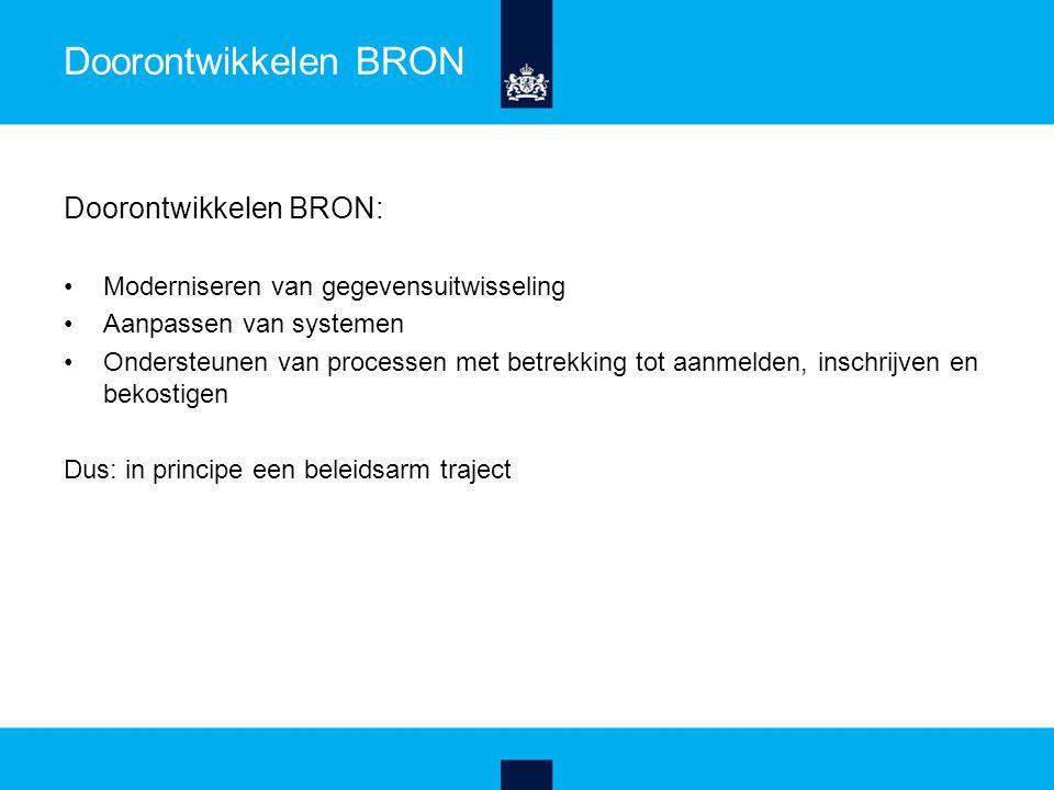 Doorontwikkelen BRON Doorontwikkelen BRON: Moderniseren van gegevensuitwisseling Aanpassen van systemen Ondersteunen van processen met betrekking tot aanmelden, inschrijven en bekostigen Dus: in principe een beleidsarm traject