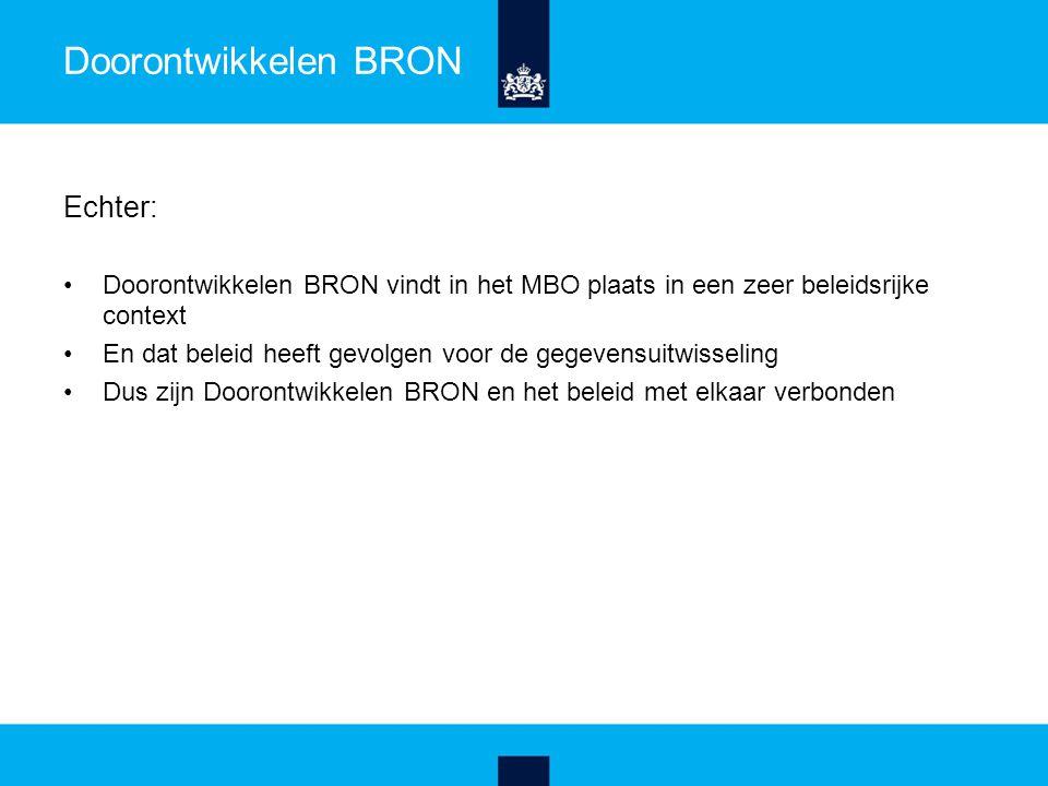 Doorontwikkelen BRON Echter: Doorontwikkelen BRON vindt in het MBO plaats in een zeer beleidsrijke context En dat beleid heeft gevolgen voor de gegevensuitwisseling Dus zijn Doorontwikkelen BRON en het beleid met elkaar verbonden