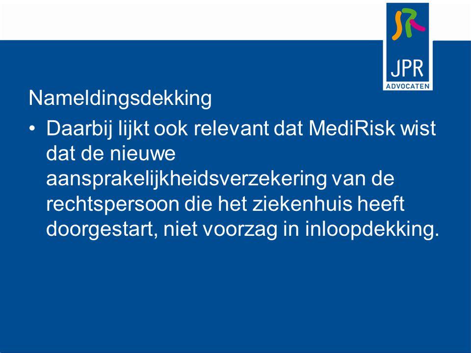 Nameldingsdekking Daarbij lijkt ook relevant dat MediRisk wist dat de nieuwe aansprakelijkheidsverzekering van de rechtspersoon die het ziekenhuis hee