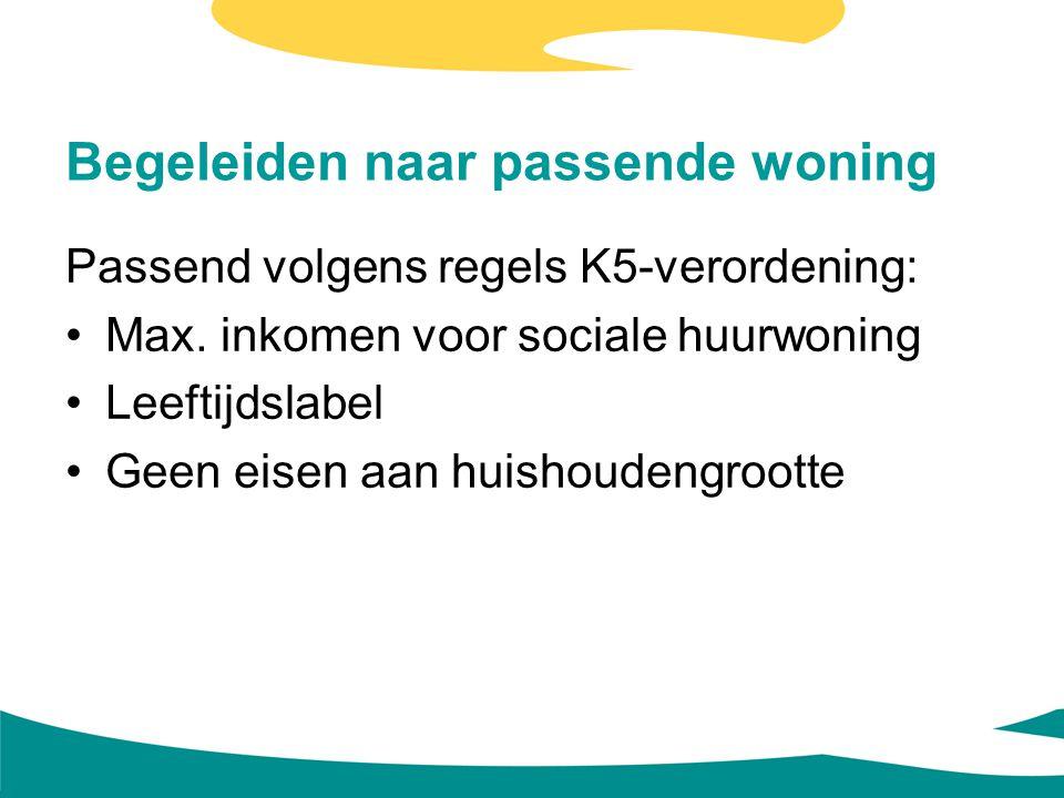 Begeleiden naar passende woning Passend volgens regels K5-verordening: Max. inkomen voor sociale huurwoning Leeftijdslabel Geen eisen aan huishoudengr