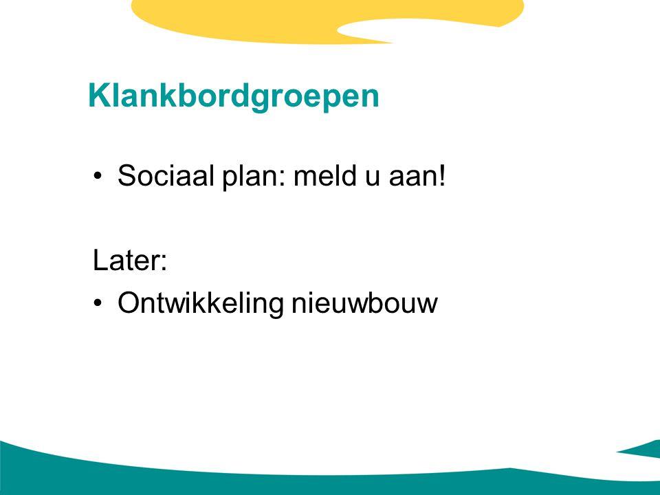 Klankbordgroepen Sociaal plan: meld u aan! Later: Ontwikkeling nieuwbouw