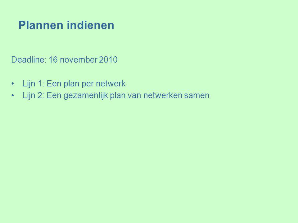 Plannen indienen Deadline: 16 november 2010 Lijn 1: Een plan per netwerk Lijn 2: Een gezamenlijk plan van netwerken samen
