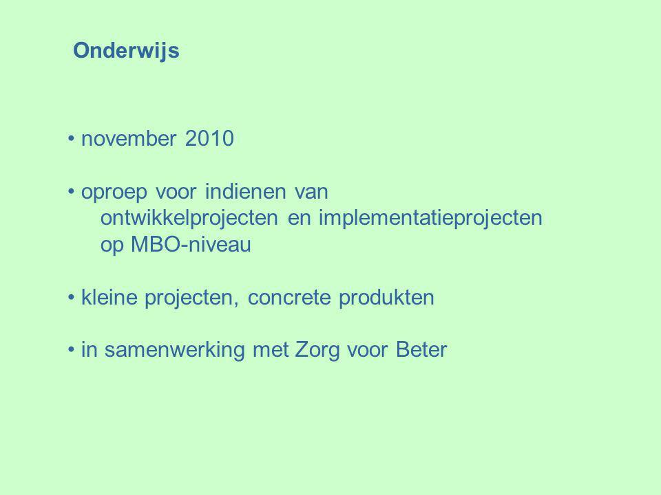 Onderwijs november 2010 oproep voor indienen van ontwikkelprojecten en implementatieprojecten op MBO-niveau kleine projecten, concrete produkten in samenwerking met Zorg voor Beter