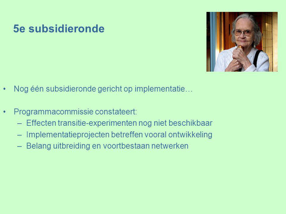 5e subsidieronde Nog één subsidieronde gericht op implementatie… Programmacommissie constateert: –Effecten transitie-experimenten nog niet beschikbaar –Implementatieprojecten betreffen vooral ontwikkeling –Belang uitbreiding en voortbestaan netwerken