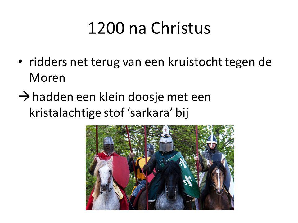 1200 na Christus ridders net terug van een kruistocht tegen de Moren  hadden een klein doosje met een kristalachtige stof 'sarkara' bij