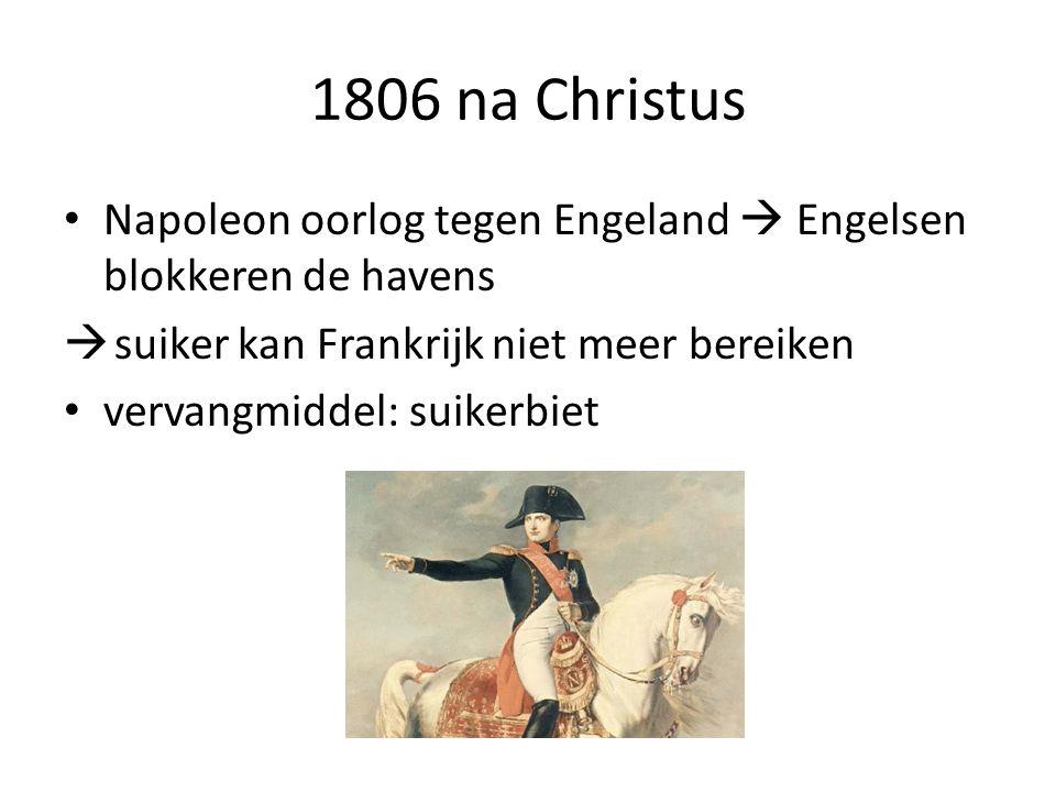 1806 na Christus Napoleon oorlog tegen Engeland  Engelsen blokkeren de havens  suiker kan Frankrijk niet meer bereiken vervangmiddel: suikerbiet