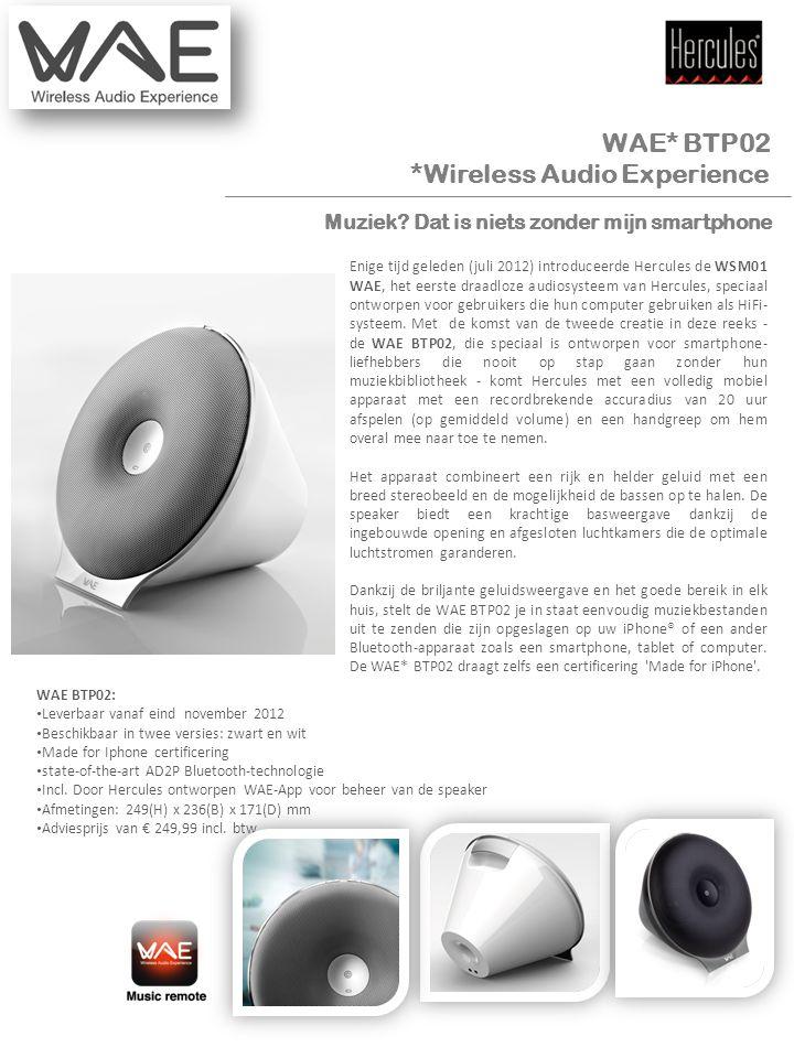 Mediakit WAE* BTP02 *Wireless Audio Experience Enige tijd geleden (juli 2012) introduceerde Hercules de WSM01 WAE, het eerste draadloze audiosysteem van Hercules, speciaal ontworpen voor gebruikers die hun computer gebruiken als HiFi- systeem.