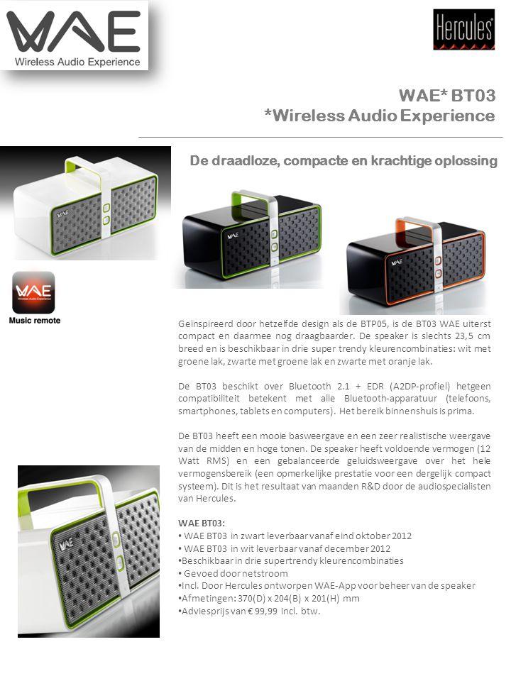 Mediakit WAE* BT03 *Wireless Audio Experience Geïnspireerd door hetzelfde design als de BTP05, is de BT03 WAE uiterst compact en daarmee nog draagbaarder.