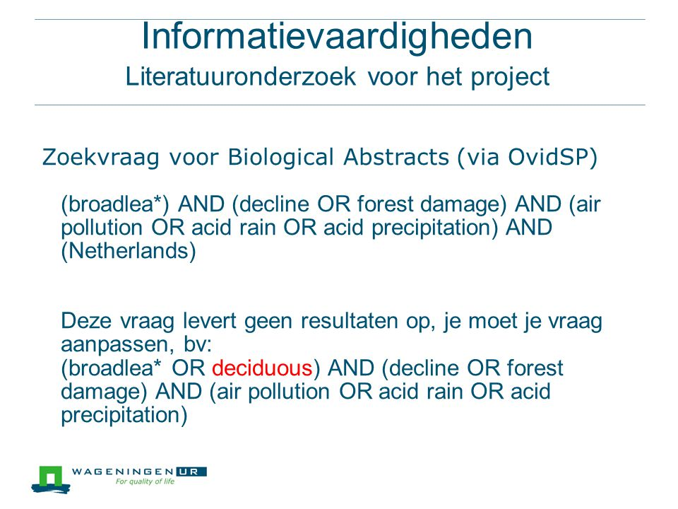 Informatievaardigheden Literatuuronderzoek voor het project Zoekvraag voor Biological Abstracts (via OvidSP) (broadlea*) AND (decline OR forest damage) AND (air pollution OR acid rain OR acid precipitation) AND (Netherlands) Deze vraag levert geen resultaten op, je moet je vraag aanpassen, bv: (broadlea* OR deciduous) AND (decline OR forest damage) AND (air pollution OR acid rain OR acid precipitation)