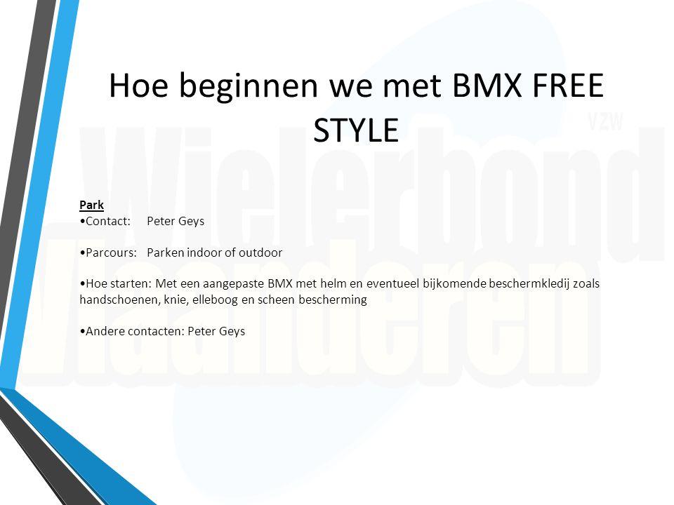 Hoe beginnen we met BMX FREE STYLE Park Contact: Peter Geys Parcours: Parken indoor of outdoor Hoe starten: Met een aangepaste BMX met helm en eventue