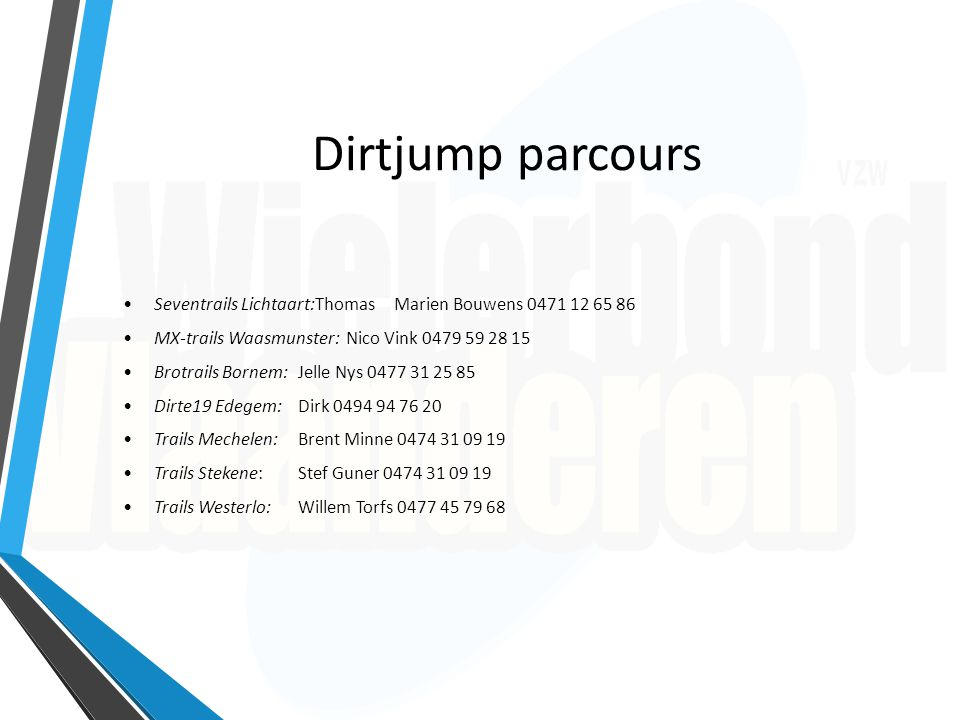 Dirtjump parcours Seventrails Lichtaart:Thomas Marien Bouwens 0471 12 65 86 MX-trails Waasmunster:Nico Vink 0479 59 28 15 Brotrails Bornem:Jelle Nys 0
