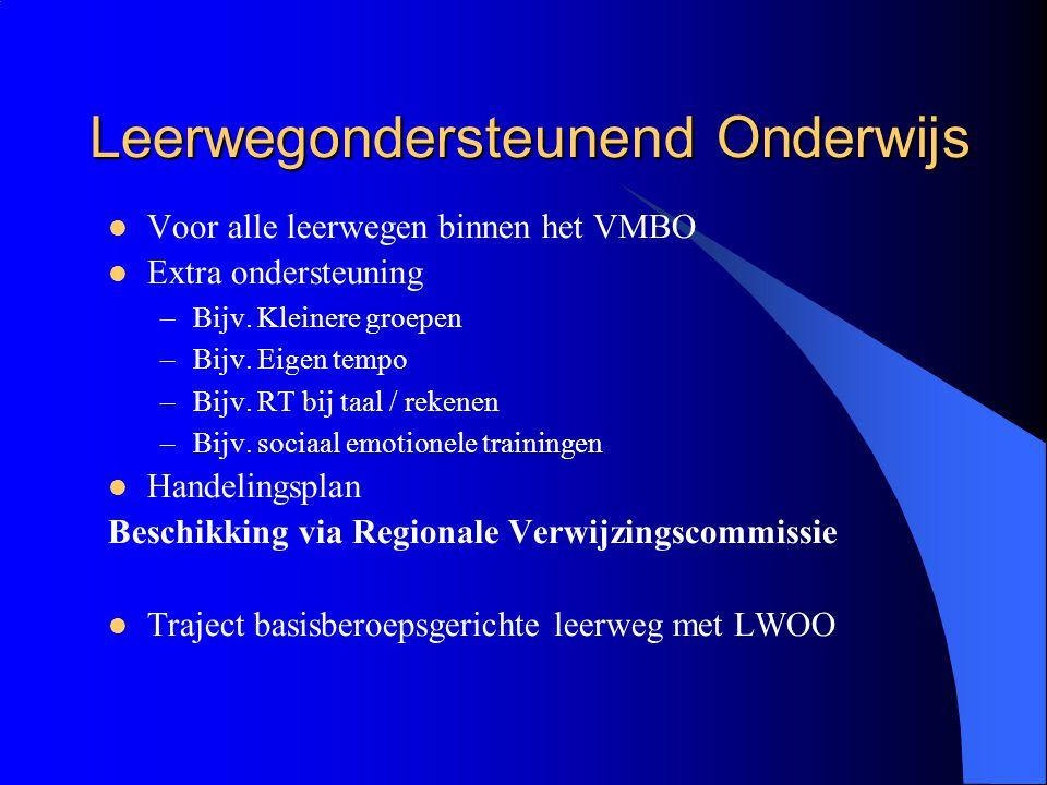 Leerwegondersteunend Onderwijs Voor alle leerwegen binnen het VMBO Extra ondersteuning –Bijv. Kleinere groepen –Bijv. Eigen tempo –Bijv. RT bij taal /