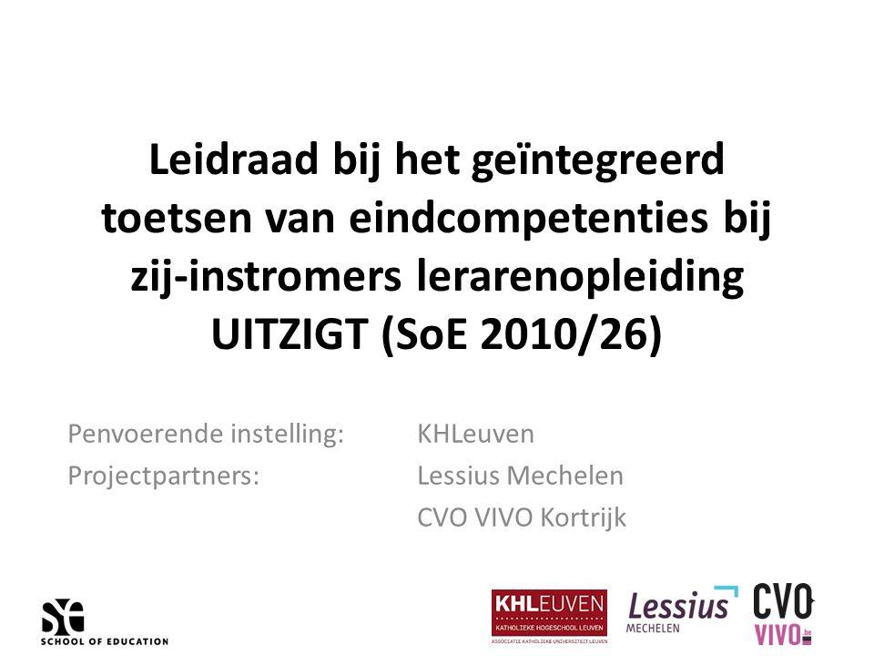 Leidraad bij het geïntegreerd toetsen van eindcompetenties bij zij-instromers lerarenopleiding UITZIGT (SoE 2010/26) Penvoerende instelling: KHLeuven