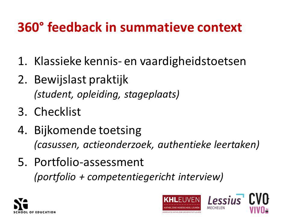 360° feedback in summatieve context 1.Klassieke kennis- en vaardigheidstoetsen 2.Bewijslast praktijk (student, opleiding, stageplaats) 3.Checklist 4.Bijkomende toetsing (casussen, actieonderzoek, authentieke leertaken) 5.Portfolio-assessment (portfolio + competentiegericht interview)