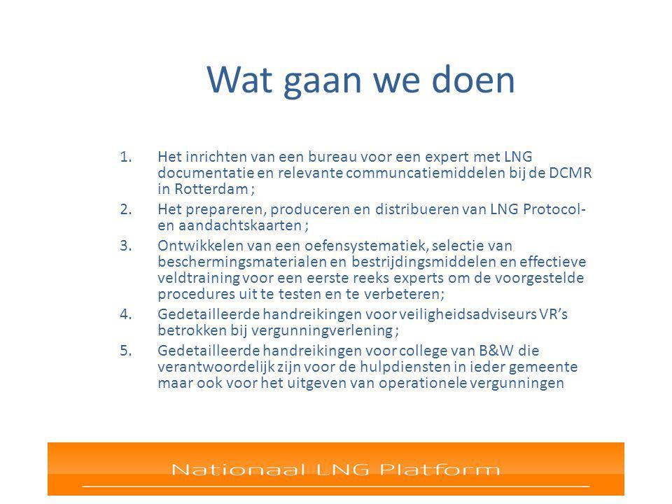 Wat gaan we doen 1.Het inrichten van een bureau voor een expert met LNG documentatie en relevante communcatiemiddelen bij de DCMR in Rotterdam ; 2.Het prepareren, produceren en distribueren van LNG Protocol- en aandachtskaarten ; 3.Ontwikkelen van een oefensystematiek, selectie van beschermingsmaterialen en bestrijdingsmiddelen en effectieve veldtraining voor een eerste reeks experts om de voorgestelde procedures uit te testen en te verbeteren; 4.Gedetailleerde handreikingen voor veiligheidsadviseurs VR's betrokken bij vergunningverlening ; 5.Gedetailleerde handreikingen voor college van B&W die verantwoordelijk zijn voor de hulpdiensten in ieder gemeente maar ook voor het uitgeven van operationele vergunningen