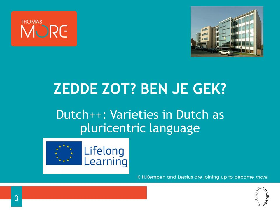 DUTCH ++ EXAMPLES AND NEW MODELS FOR LEARNING AND TEACHING PLURICENTRIC LANGUAGES Multilateral European language project Cooperation of − University of Vienna, − Freie Uni Berlin, − Language Center of University of Tilburg, − Thomas More Kempen University College − Former Third country partner: IOL (Institute for the training of teachers) Surinam january 2012-december 2014 2 researchers for KH Kempen