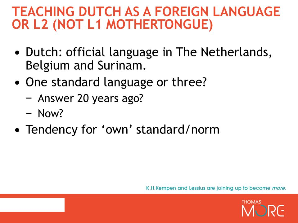TEACHING DUTCH AS A FOREIGN LANGUAGE OR L2 (NOT L1 MOTHERTONGUE) Dutch: official language in The Netherlands, Belgium and Surinam. One standard langua