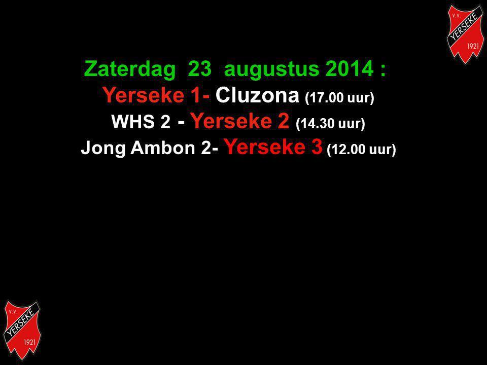 Zaterdag 23 augustus 2014 : Yerseke 1- Cluzona (17.00 uur) WHS 2 - Yerseke 2 (14.30 uur) Jong Ambon 2- Yerseke 3 (12.00 uur)