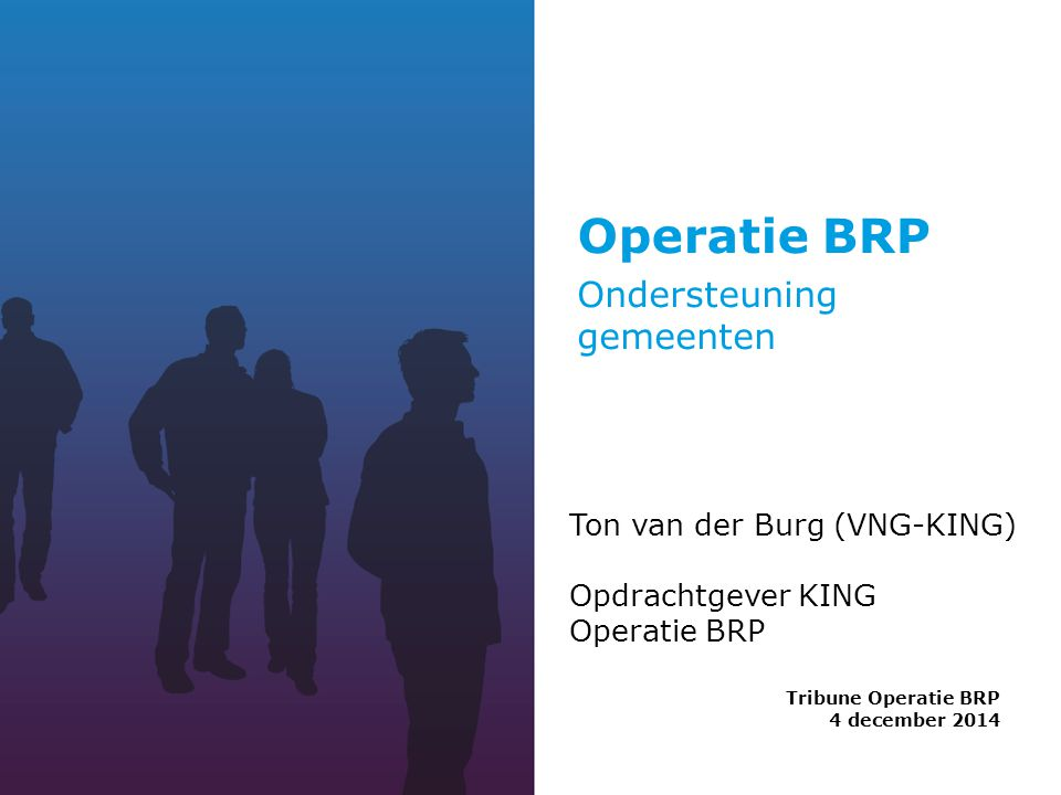 Operatie BRP Tribune Operatie BRP 4 december 2014 Ton van der Burg (VNG-KING) Opdrachtgever KING Operatie BRP Ondersteuning gemeenten
