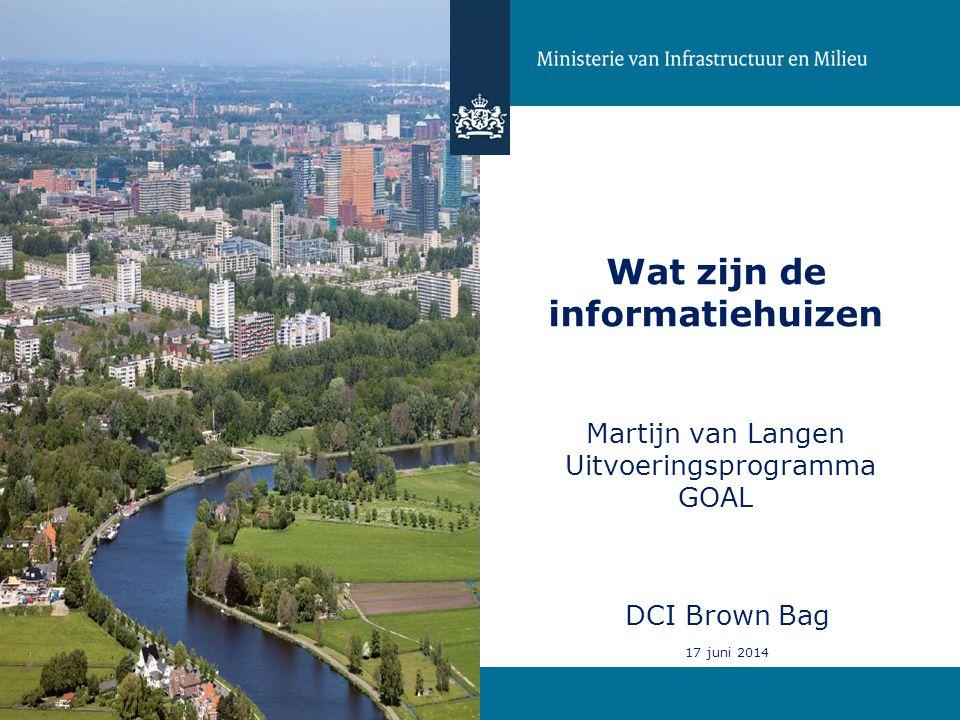 1 Wat zijn de informatiehuizen Martijn van Langen Uitvoeringsprogramma GOAL DCI Brown Bag 17 juni 2014