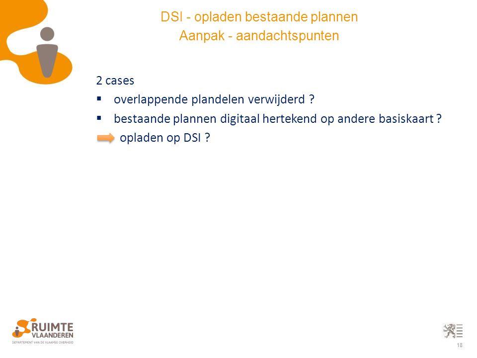 18 2 cases  overlappende plandelen verwijderd ?  bestaande plannen digitaal hertekend op andere basiskaart ? opladen op DSI ? DSI - opladen bestaand