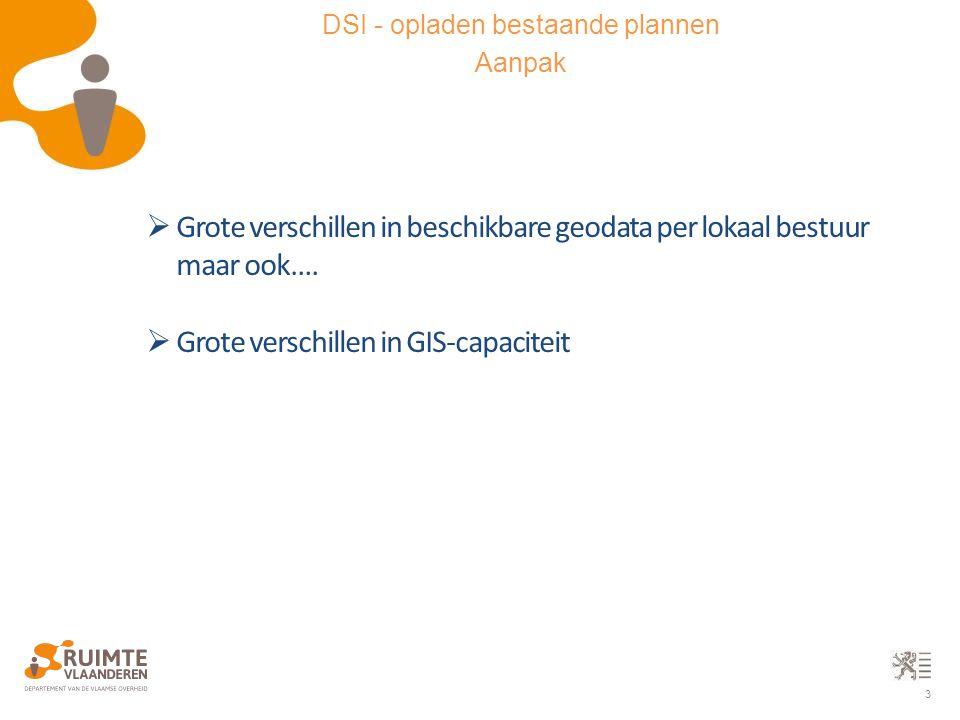 3 DSI - opladen bestaande plannen Aanpak  Grote verschillen in beschikbare geodata per lokaal bestuur maar ook….  Grote verschillen in GIS-capacitei