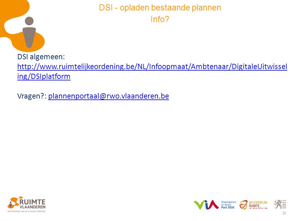 30 DSI algemeen: http://www.ruimtelijkeordening.be/NL/Infoopmaat/Ambtenaar/DigitaleUitwissel ing/DSIplatform http://www.ruimtelijkeordening.be/NL/Info
