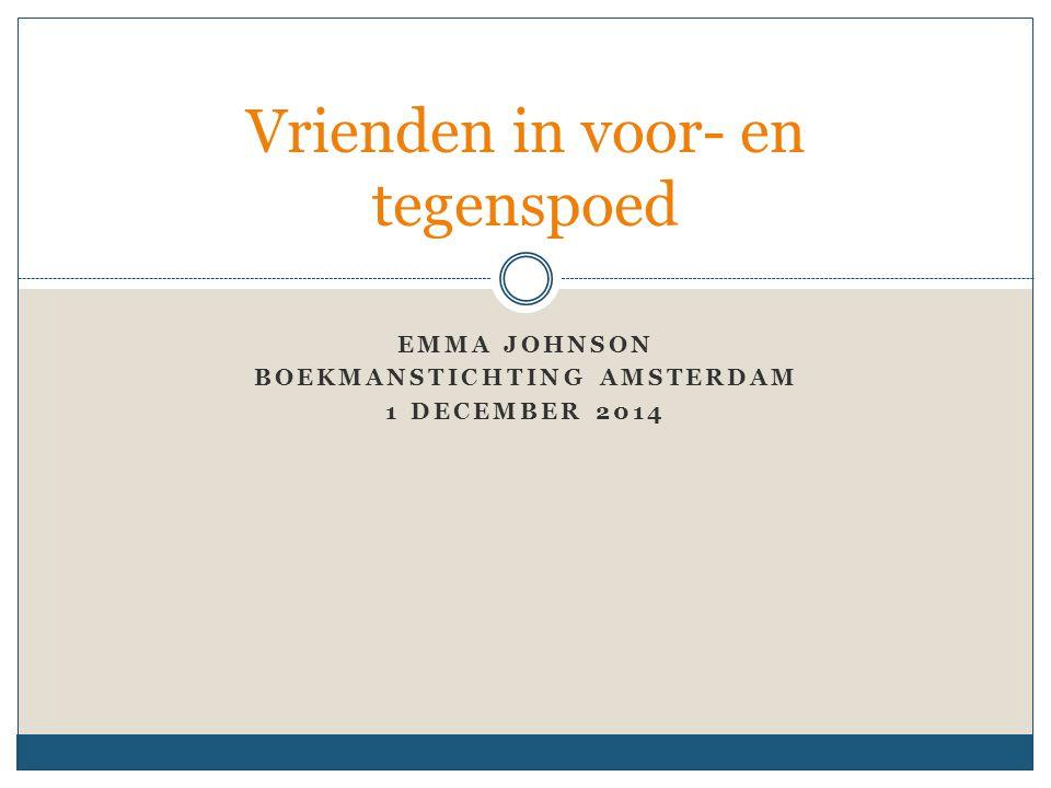 EMMA JOHNSON BOEKMANSTICHTING AMSTERDAM 1 DECEMBER 2014 Vrienden in voor- en tegenspoed