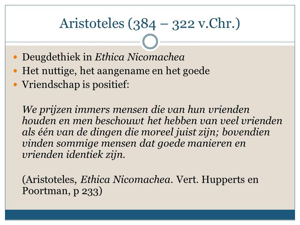 Aristoteles (384 – 322 v.Chr.) Deugdethiek in Ethica Nicomachea Het nuttige, het aangename en het goede Vriendschap is positief: We prijzen immers men