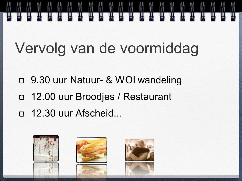 Vervolg van de voormiddag 9.30 uur Natuur- & WOI wandeling 12.00 uur Broodjes / Restaurant 12.30 uur Afscheid...