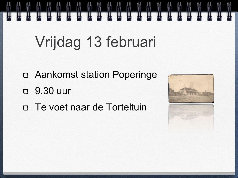 Vrijdag 13 februari Aankomst station Poperinge 9.30 uur Te voet naar de Torteltuin