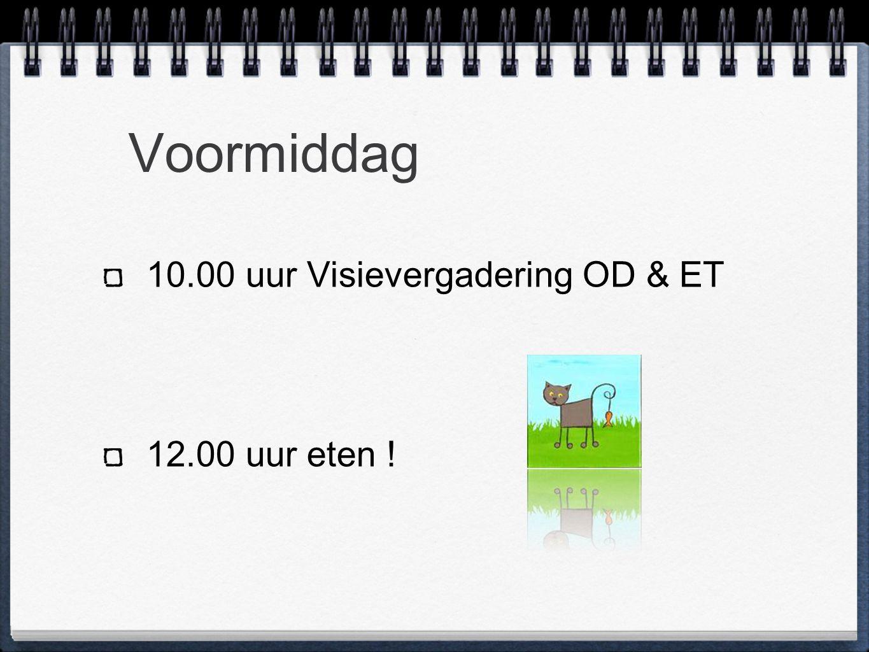 Voormiddag 10.00 uur Visievergadering OD & ET 12.00 uur eten !