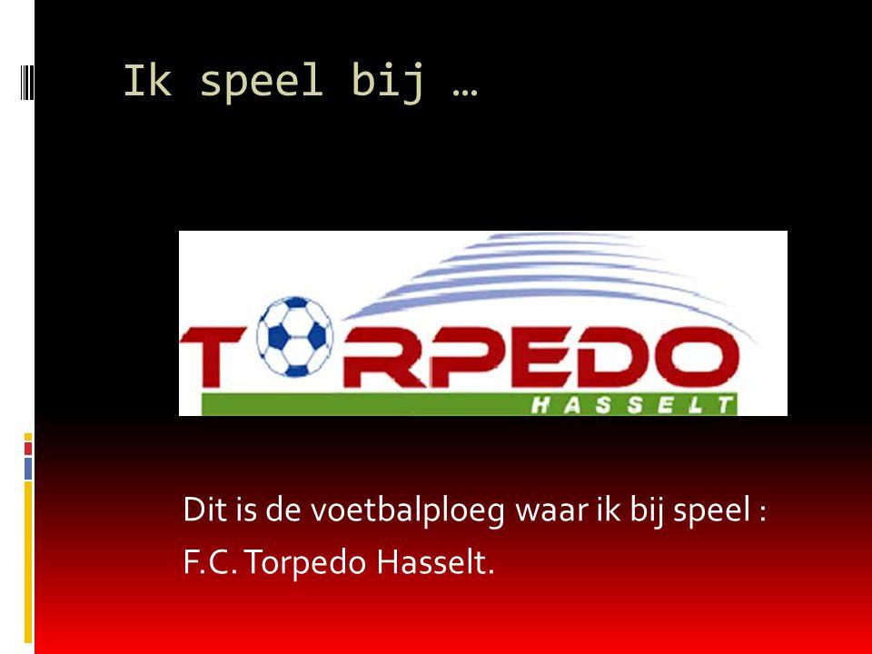 Ik speel bij … Dit is de voetbalploeg waar ik bij speel : F.C. Torpedo Hasselt.
