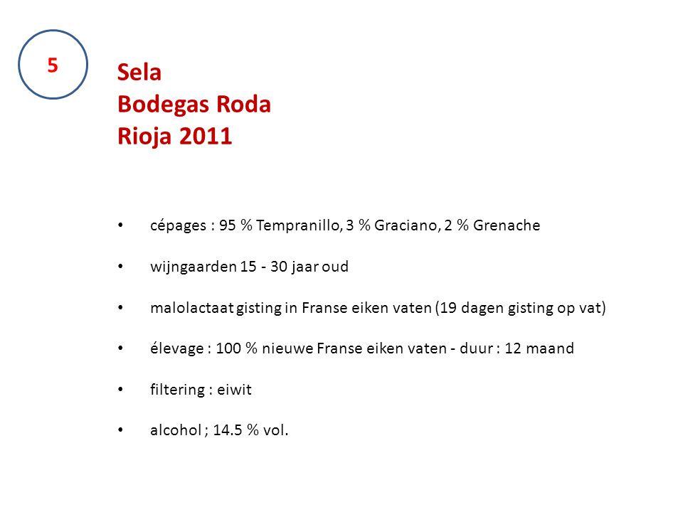 5 Sela Bodegas Roda Rioja 2011 cépages : 95 % Tempranillo, 3 % Graciano, 2 % Grenache wijngaarden 15 - 30 jaar oud malolactaat gisting in Franse eiken vaten (19 dagen gisting op vat) élevage : 100 % nieuwe Franse eiken vaten - duur : 12 maand filtering : eiwit alcohol ; 14.5 % vol.