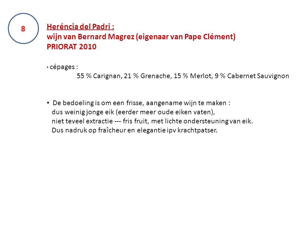 Heréncia del Padri : wijn van Bernard Magrez (eigenaar van Pape Clément) PRIORAT 2010 cépages : 55 % Carignan, 21 % Grenache, 15 % Merlot, 9 % Cabernet Sauvignon De bedoeling is om een frisse, aangename wijn te maken : dus weinig jonge eik (eerder meer oude eiken vaten), niet teveel extractie --- fris fruit, met lichte ondersteuning van eik.