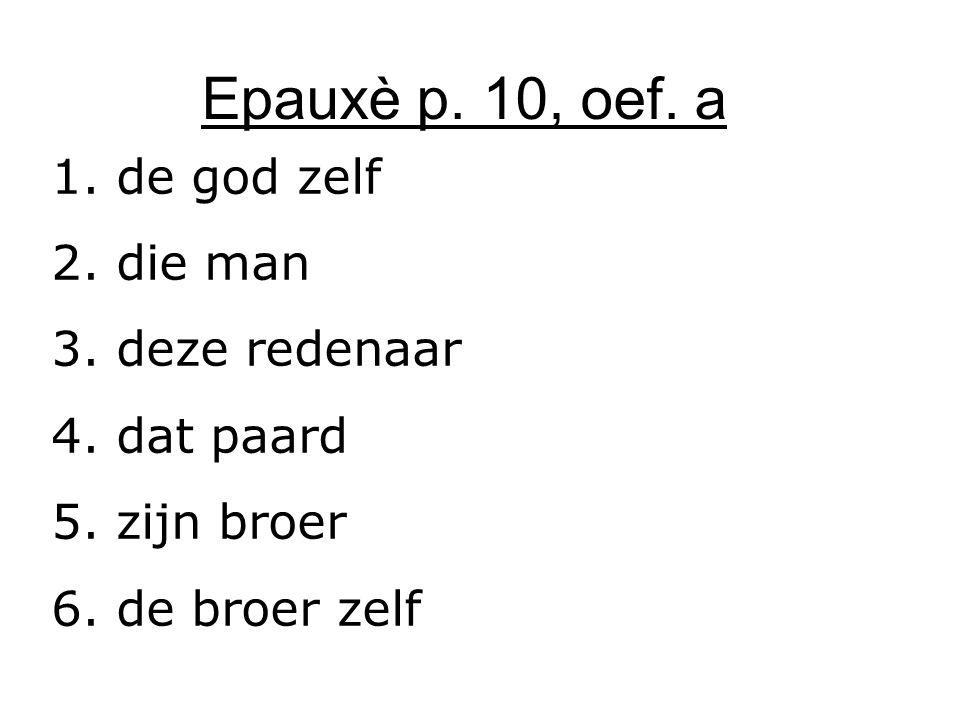 Epauxè p. 10, oef. a 1. de god zelf 2. die man 3. deze redenaar 4. dat paard 5. zijn broer 6. de broer zelf