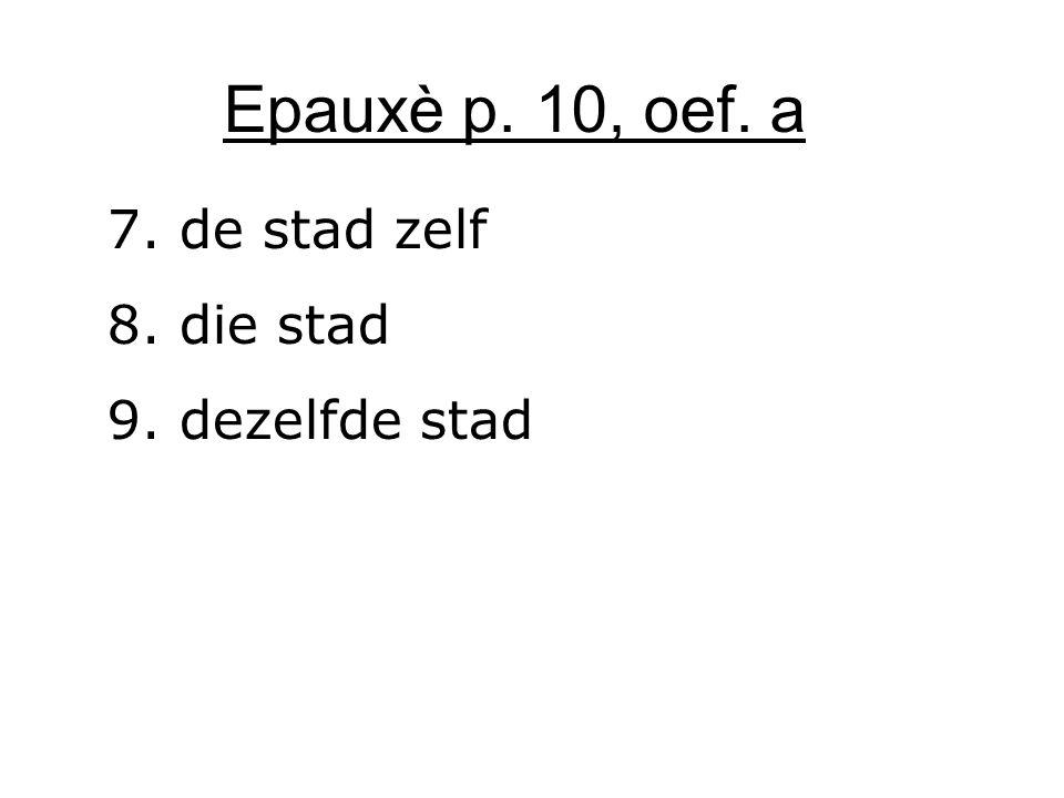 Epauxè p. 10, oef. a 7. de stad zelf 8. die stad 9. dezelfde stad