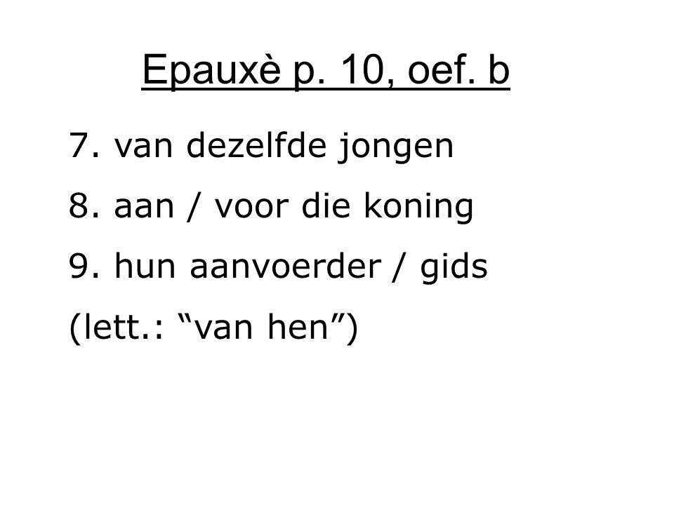 """Epauxè p. 10, oef. b 7. van dezelfde jongen 8. aan / voor die koning 9. hun aanvoerder / gids (lett.: """"van hen"""")"""
