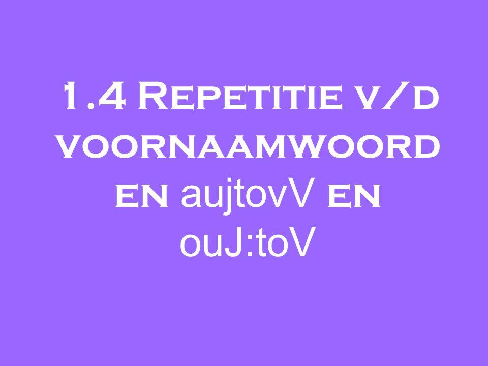 1.4 Repetitie v/d voornaamwoord en aujtovV en ouJ:toV