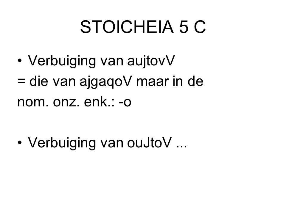 STOICHEIA 5 C Verbuiging van aujtovV = die van ajgaqoV maar in de nom. onz. enk.: -o Verbuiging van ouJtoV...