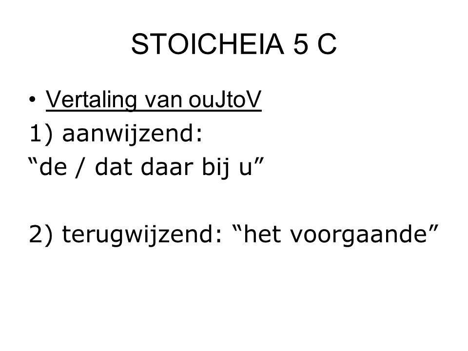 """STOICHEIA 5 C Vertaling van ouJtoV 1) aanwijzend: """"de / dat daar bij u"""" 2) terugwijzend: """"het voorgaande"""""""