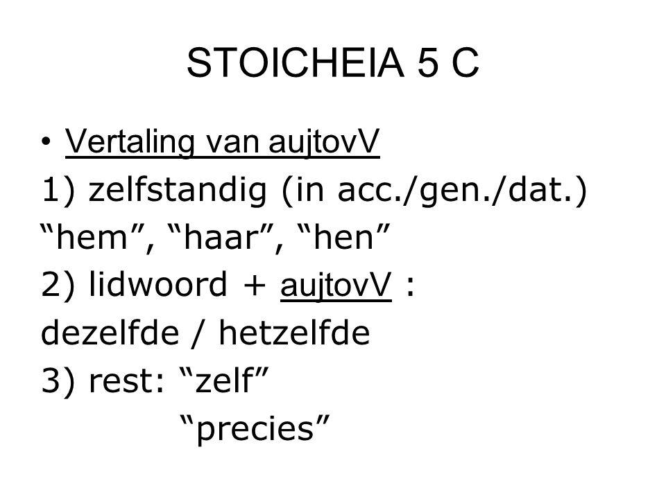 """STOICHEIA 5 C Vertaling van aujtovV 1) zelfstandig (in acc./gen./dat.) """"hem"""", """"haar"""", """"hen"""" 2) lidwoord + aujtovV : dezelfde / hetzelfde 3) rest: """"zel"""