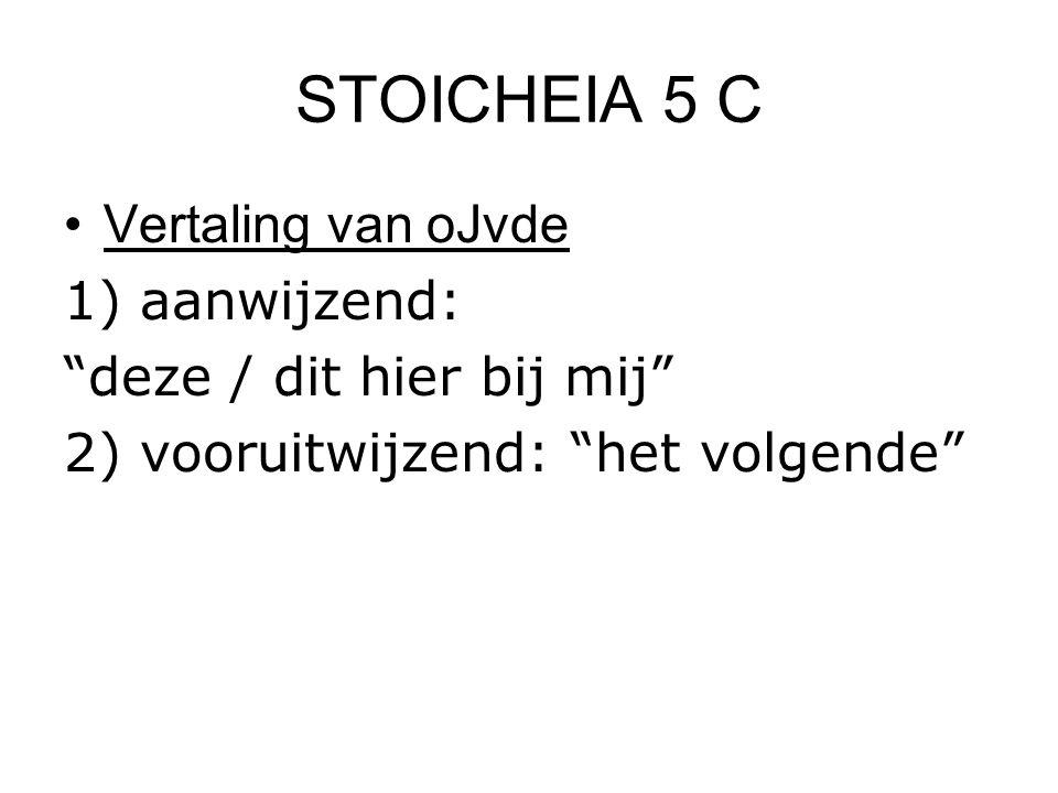"""STOICHEIA 5 C Vertaling van oJvde 1) aanwijzend: """"deze / dit hier bij mij"""" 2) vooruitwijzend: """"het volgende"""""""