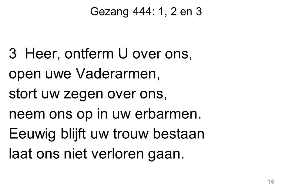 Gezang 444: 1, 2 en 3 3 Heer, ontferm U over ons, open uwe Vaderarmen, stort uw zegen over ons, neem ons op in uw erbarmen. Eeuwig blijft uw trouw bes